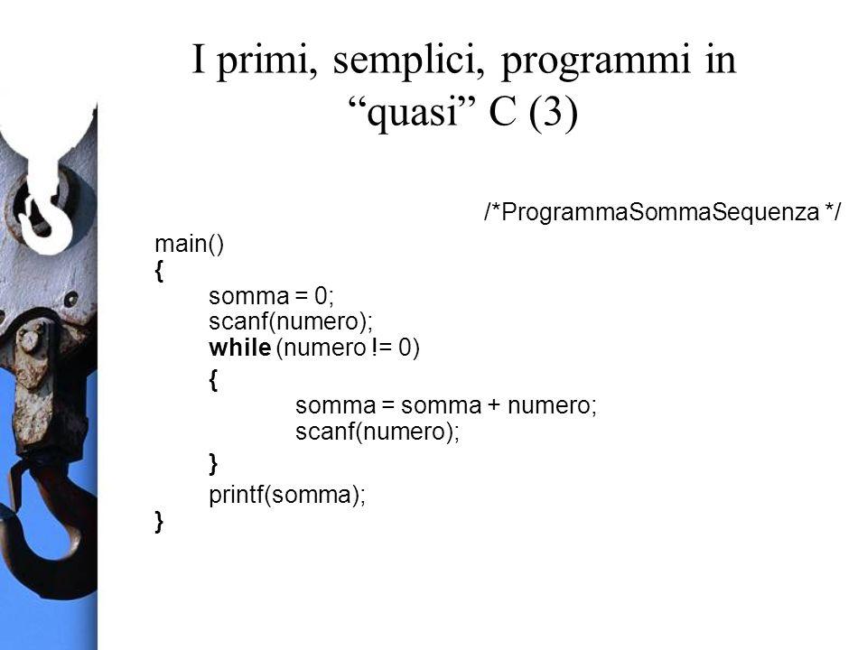 I primi, semplici, programmi in quasi C (3) /*ProgrammaSommaSequenza */ main() { somma = 0; scanf(numero); while (numero != 0) { somma = somma + numero; scanf(numero); } printf(somma); }