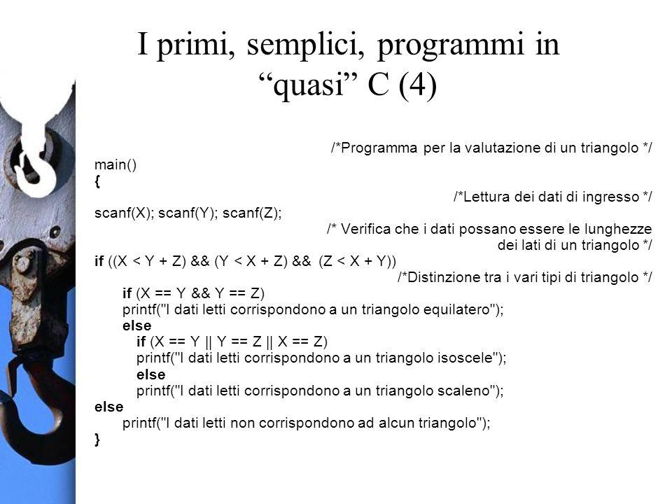 I primi, semplici, programmi in quasi C (4) /*Programma per la valutazione di un triangolo */ main() { /*Lettura dei dati di ingresso */ scanf(X); scanf(Y); scanf(Z); /* Verifica che i dati possano essere le lunghezze dei lati di un triangolo */ if ((X < Y + Z) && (Y < X + Z) && (Z < X + Y)) /*Distinzione tra i vari tipi di triangolo */ if (X == Y && Y == Z) printf( I dati letti corrispondono a un triangolo equilatero ); else if (X == Y || Y == Z || X == Z) printf( I dati letti corrispondono a un triangolo isoscele ); else printf( I dati letti corrispondono a un triangolo scaleno ); else printf( I dati letti non corrispondono ad alcun triangolo ); }