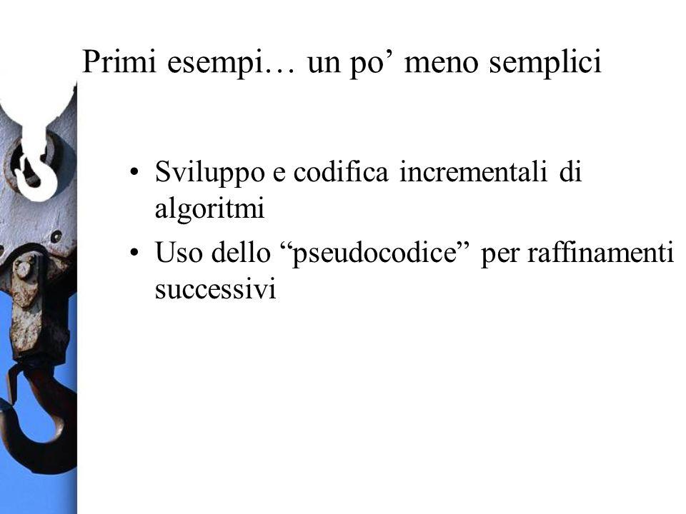 Primi esempi… un po meno semplici Sviluppo e codifica incrementali di algoritmi Uso dello pseudocodice per raffinamenti successivi
