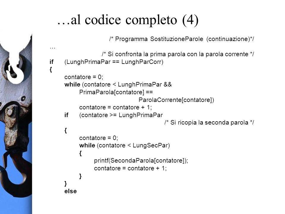 …al codice completo (4) /* Programma SostituzioneParole (continuazione)*/ … /* Si confronta la prima parola con la parola corrente */ if(LunghPrimaPar == LunghParCorr) { contatore = 0; while (contatore < LunghPrimaPar && PrimaParola[contatore] == ParolaCorrente[contatore]) contatore = contatore + 1; if(contatore >= LunghPrimaPar /* Si ricopia la seconda parola */ { contatore = 0; while (contatore < LungSecPar) { printf(SecondaParola[contatore]); contatore = contatore + 1; } else