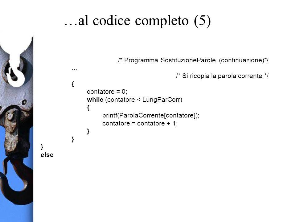 …al codice completo (5) /* Programma SostituzioneParole (continuazione)*/ … /* Si ricopia la parola corrente */ { contatore = 0; while (contatore < LungParCorr) { printf(ParolaCorrente[contatore]); contatore = contatore + 1; } else