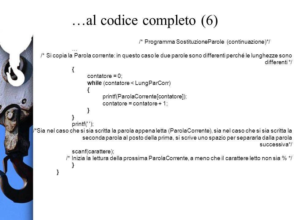 …al codice completo (6) /* Programma SostituzioneParole (continuazione)*/ … /* Si copia la Parola corrente: in questo caso le due parole sono differenti perché le lunghezze sono differenti */ { contatore = 0; while (contatore < LungParCorr) { printf(ParolaCorrente[contatore]); contatore = contatore + 1; } printf( ); /*Sia nel caso che si sia scritta la parola appena letta (ParolaCorrente), sia nel caso che si sia scritta la seconda parola al posto della prima, si scrive uno spazio per separarla dalla parola successiva*/ scanf(carattere); /* Inizia la lettura della prossima ParolaCorrente, a meno che il carattere letto non sia % */ }