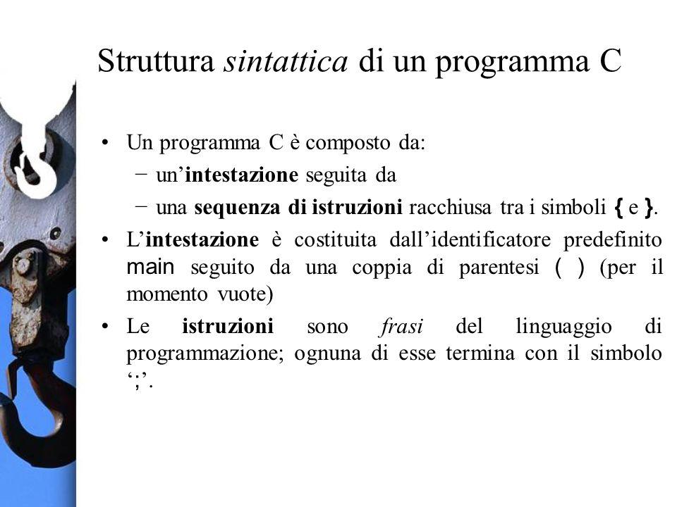 Struttura sintattica di un programma C Un programma C è composto da: unintestazione seguita da una sequenza di istruzioni racchiusa tra i simboli { e }.
