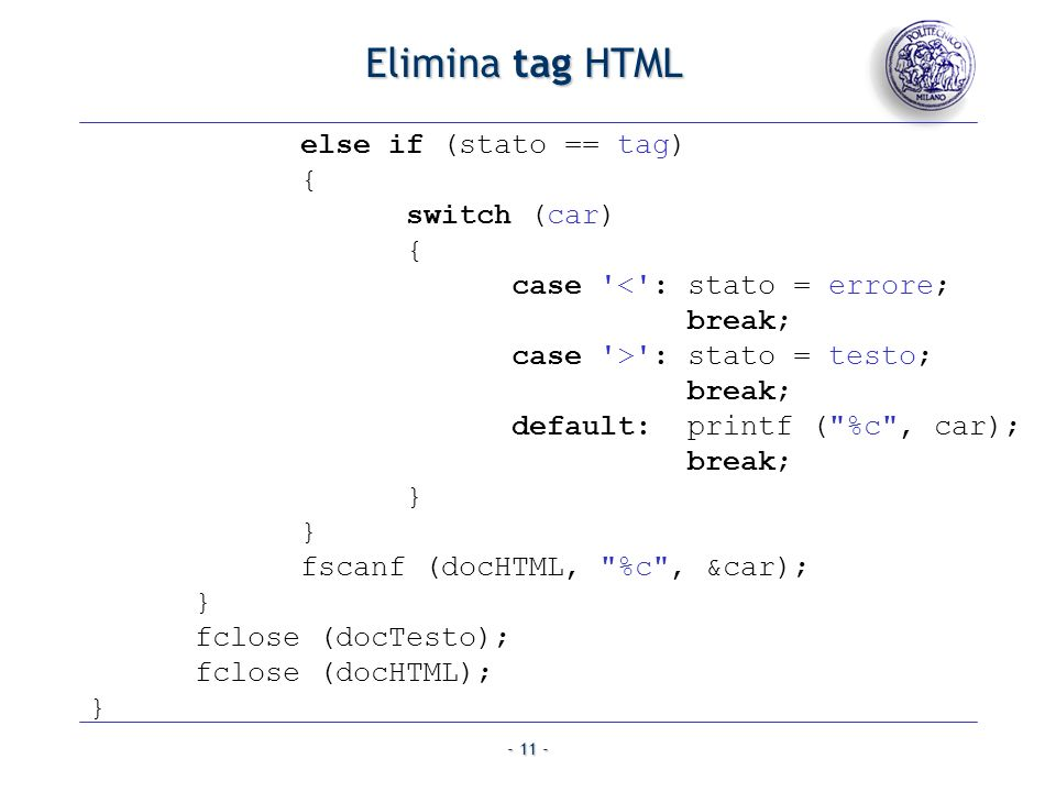 - 11 - Elimina tag HTML else if (stato == tag) { switch (car) { case '<': stato = errore; break; case '>': stato = testo; break; default: printf (