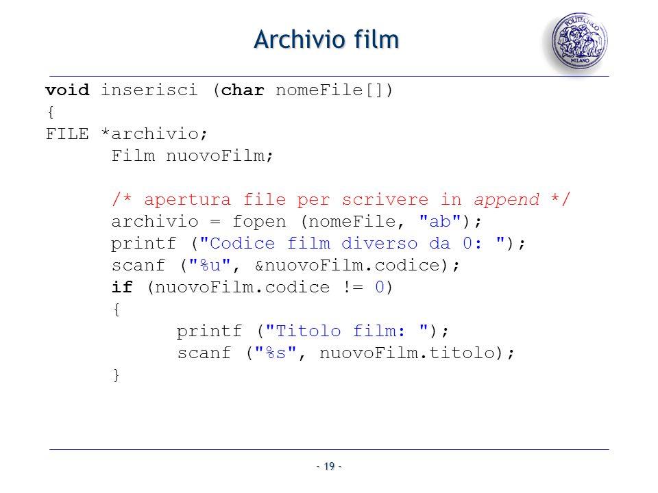 - 19 - Archivio film void inserisci (char nomeFile[]) { FILE *archivio; Film nuovoFilm; /* apertura file per scrivere in append */ archivio = fopen (n