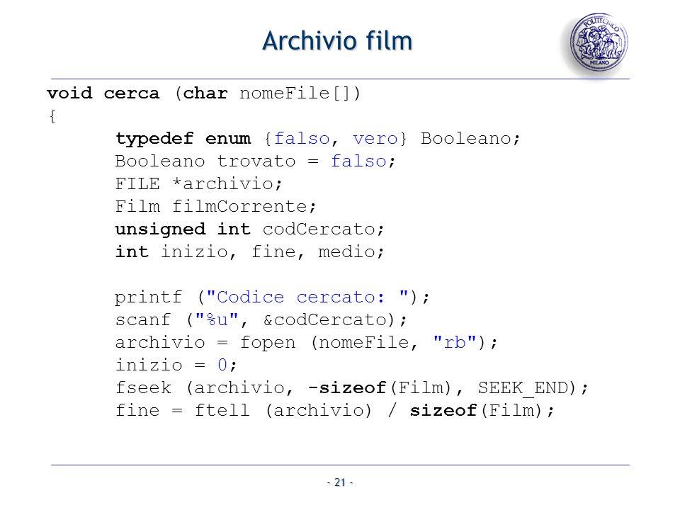 - 21 - Archivio film void cerca (char nomeFile[]) { typedef enum {falso, vero} Booleano; Booleano trovato = falso; FILE *archivio; Film filmCorrente;