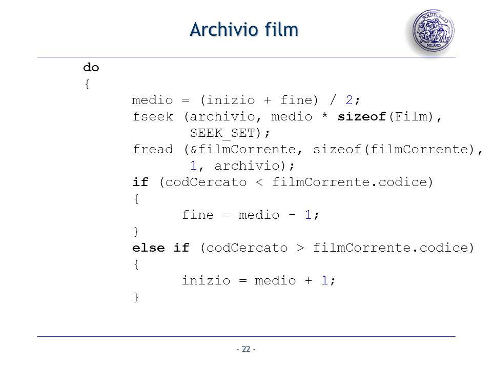 - 22 - Archivio film do { medio = (inizio + fine) / 2; fseek (archivio, medio * sizeof(Film), SEEK_SET); fread (&filmCorrente, sizeof(filmCorrente), 1