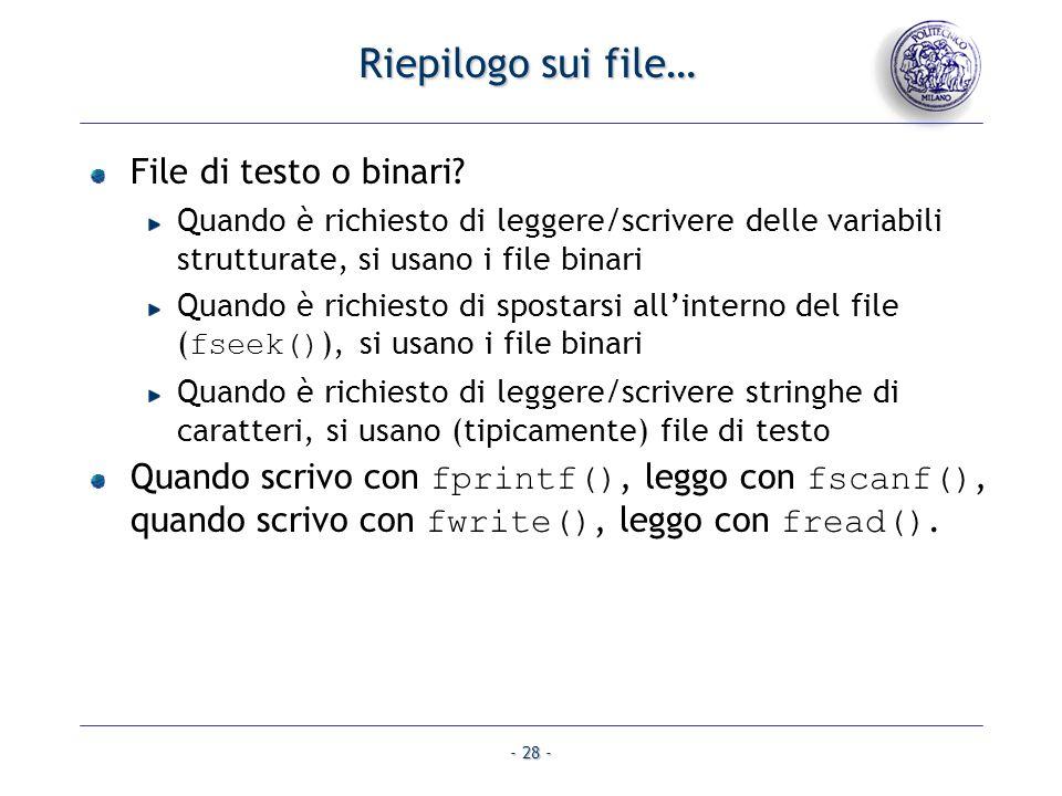 - 28 - Riepilogo sui file… File di testo o binari? Quando è richiesto di leggere/scrivere delle variabili strutturate, si usano i file binari Quando è
