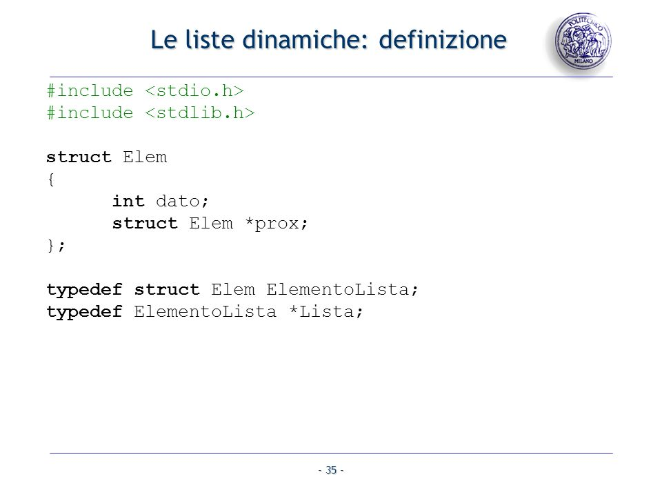 - 35 - Le liste dinamiche: definizione #include struct Elem { int dato; struct Elem *prox; }; typedef struct Elem ElementoLista; typedef ElementoLista