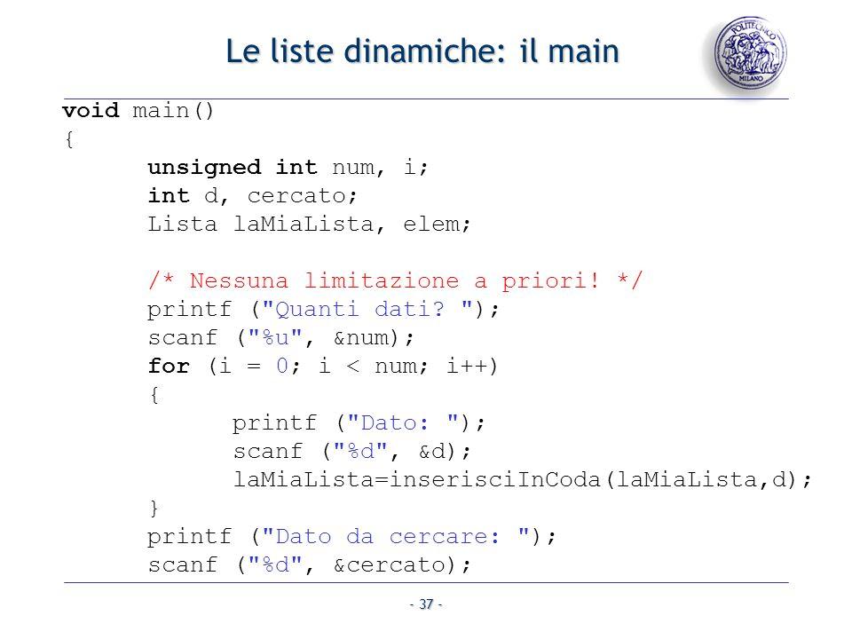 - 37 - Le liste dinamiche: il main void main() { unsigned int num, i; int d, cercato; Lista laMiaLista, elem; /* Nessuna limitazione a priori! */ prin