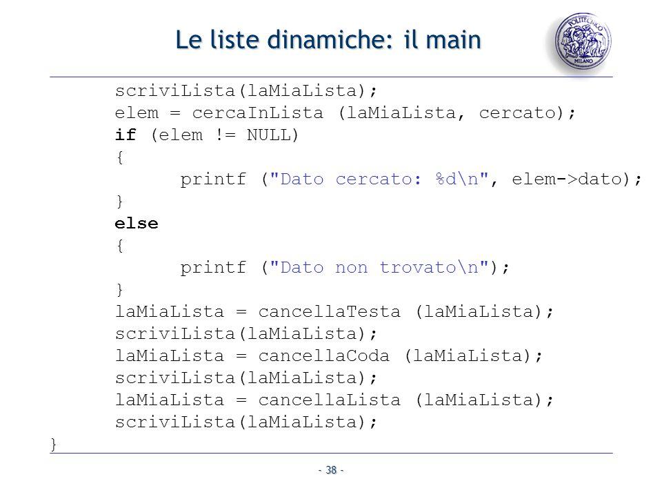 - 38 - Le liste dinamiche: il main scriviLista(laMiaLista); elem = cercaInLista (laMiaLista, cercato); if (elem != NULL) { printf (