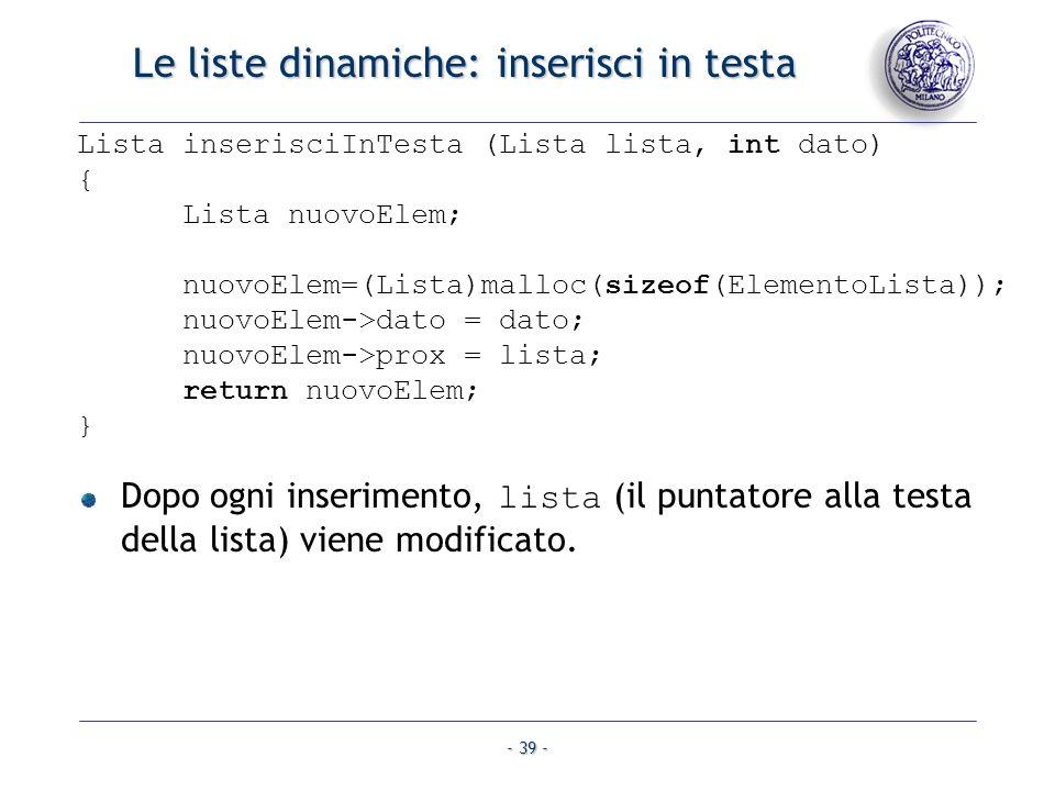 - 39 - Le liste dinamiche: inserisci in testa Lista inserisciInTesta (Lista lista, int dato) { Lista nuovoElem; nuovoElem=(Lista)malloc(sizeof(Element
