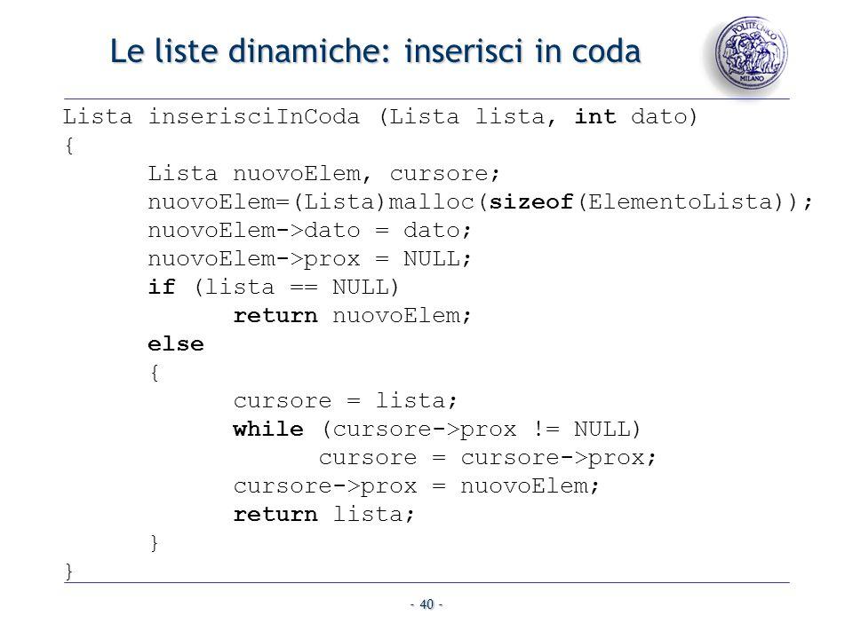 - 40 - Le liste dinamiche: inserisci in coda Lista inserisciInCoda (Lista lista, int dato) { Lista nuovoElem, cursore; nuovoElem=(Lista)malloc(sizeof(