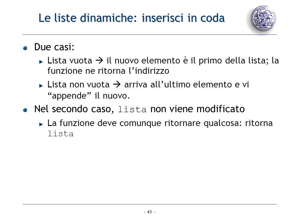 - 41 - Le liste dinamiche: inserisci in coda Due casi: Lista vuota il nuovo elemento è il primo della lista; la funzione ne ritorna lindirizzo Lista n