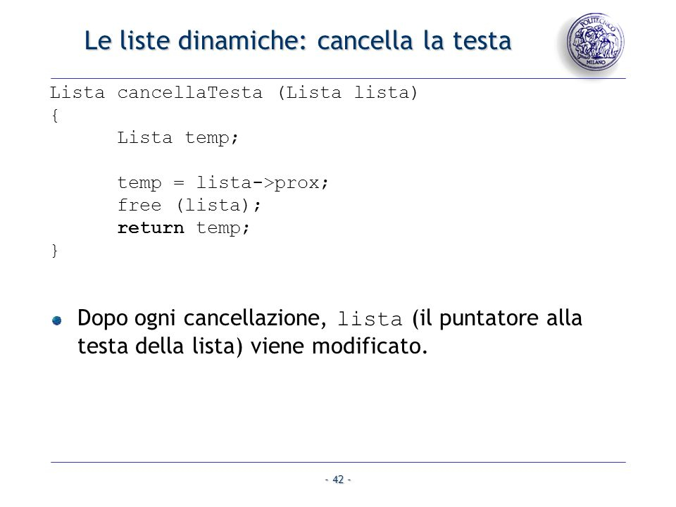 - 42 - Le liste dinamiche: cancella la testa Lista cancellaTesta (Lista lista) { Lista temp; temp = lista->prox; free (lista); return temp; } Dopo ogn