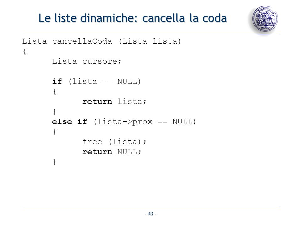- 43 - Le liste dinamiche: cancella la coda Lista cancellaCoda (Lista lista) { Lista cursore; if (lista == NULL) { return lista; } else if (lista->pro