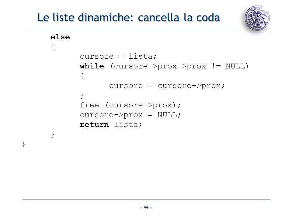 - 44 - Le liste dinamiche: cancella la coda else { cursore = lista; while (cursore->prox->prox != NULL) { cursore = cursore->prox; } free (cursore->pr
