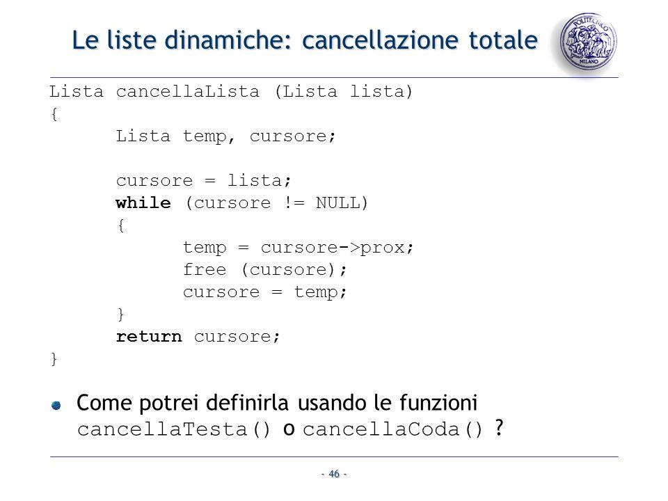 - 46 - Le liste dinamiche: cancellazione totale Lista cancellaLista (Lista lista) { Lista temp, cursore; cursore = lista; while (cursore != NULL) { te