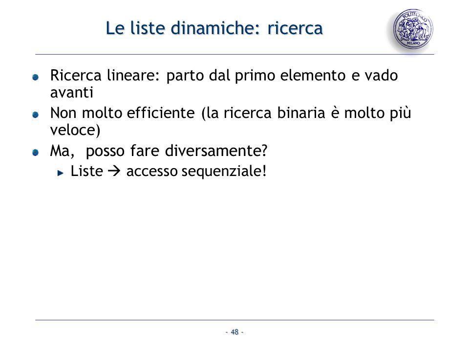 - 48 - Le liste dinamiche: ricerca Ricerca lineare: parto dal primo elemento e vado avanti Non molto efficiente (la ricerca binaria è molto più veloce