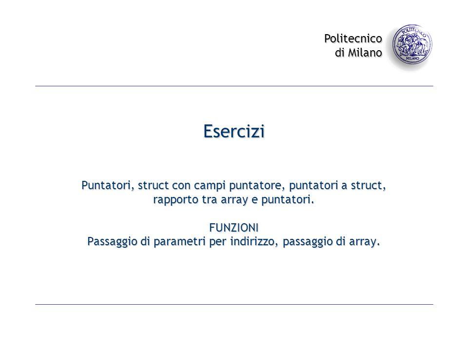 Politecnico di Milano Esercizi Puntatori, struct con campi puntatore, puntatori a struct, rapporto tra array e puntatori. FUNZIONI Passaggio di parame