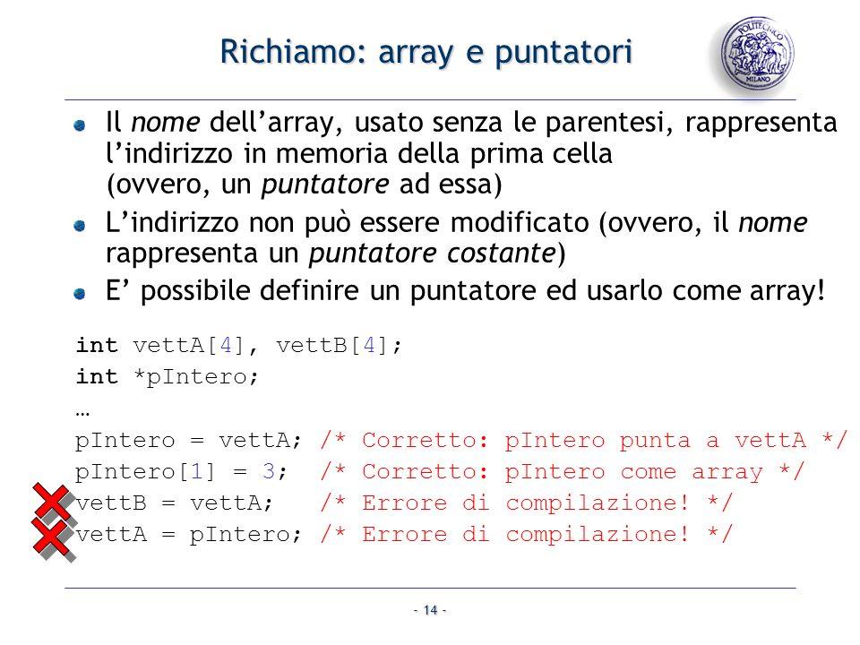- 14 - Richiamo: array e puntatori Il nome dellarray, usato senza le parentesi, rappresenta lindirizzo in memoria della prima cella (ovvero, un puntat