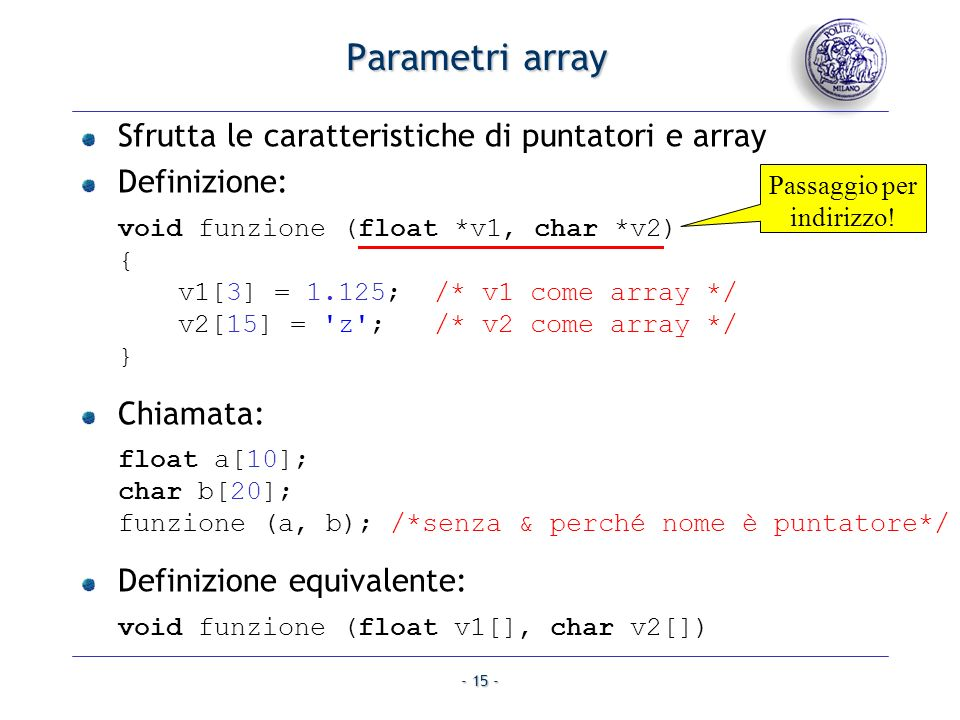 - 15 - Parametri array Sfrutta le caratteristiche di puntatori e array Definizione: void funzione (float *v1, char *v2) { v1[3] = 1.125; /* v1 come ar