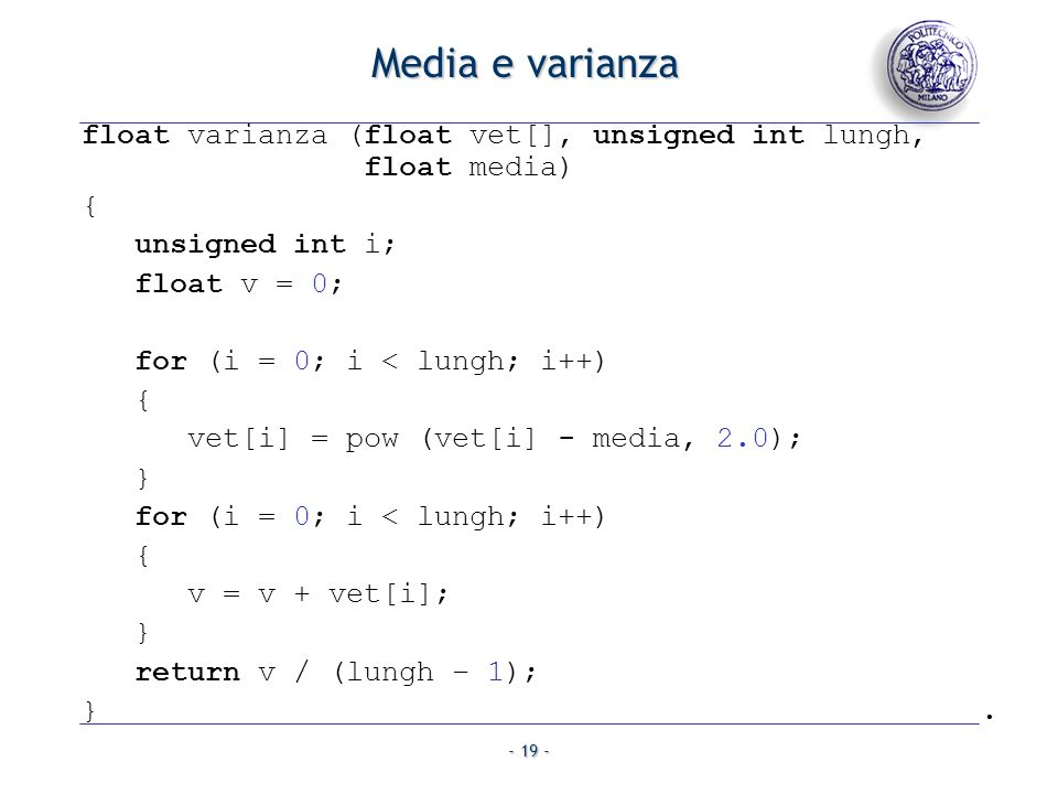 - 19 - Media e varianza float varianza (float vet[], unsigned int lungh, float media) { unsigned int i; float v = 0; for (i = 0; i < lungh; i++) { vet