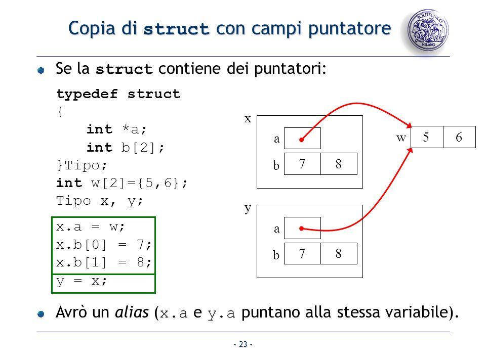 - 23 - Copia di struct con campi puntatore Se la struct contiene dei puntatori: typedef struct { int *a; int b[2]; }Tipo; int w[2]={5,6}; Tipo x, y; x