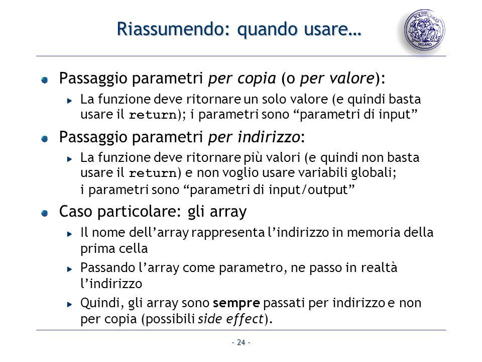- 24 - Riassumendo: quando usare… Passaggio parametri per copia (o per valore): La funzione deve ritornare un solo valore (e quindi basta usare il ret
