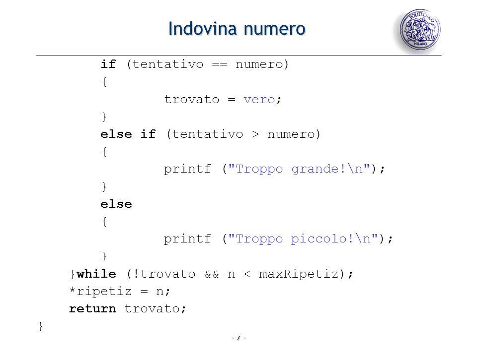 - 8 - Indovina numero void main() { const unsigned long int NUMERO = 999, MAXRIP = 3; Booleano indovinato; unsigned int nRip; indovinato = indovinaNumero (&nRip,MAXRIP,NUMERO); if (!indovinato) { printf ( Tentativi esauriti ); } else { printf ( Ok al tentativo %u , nRip); } }