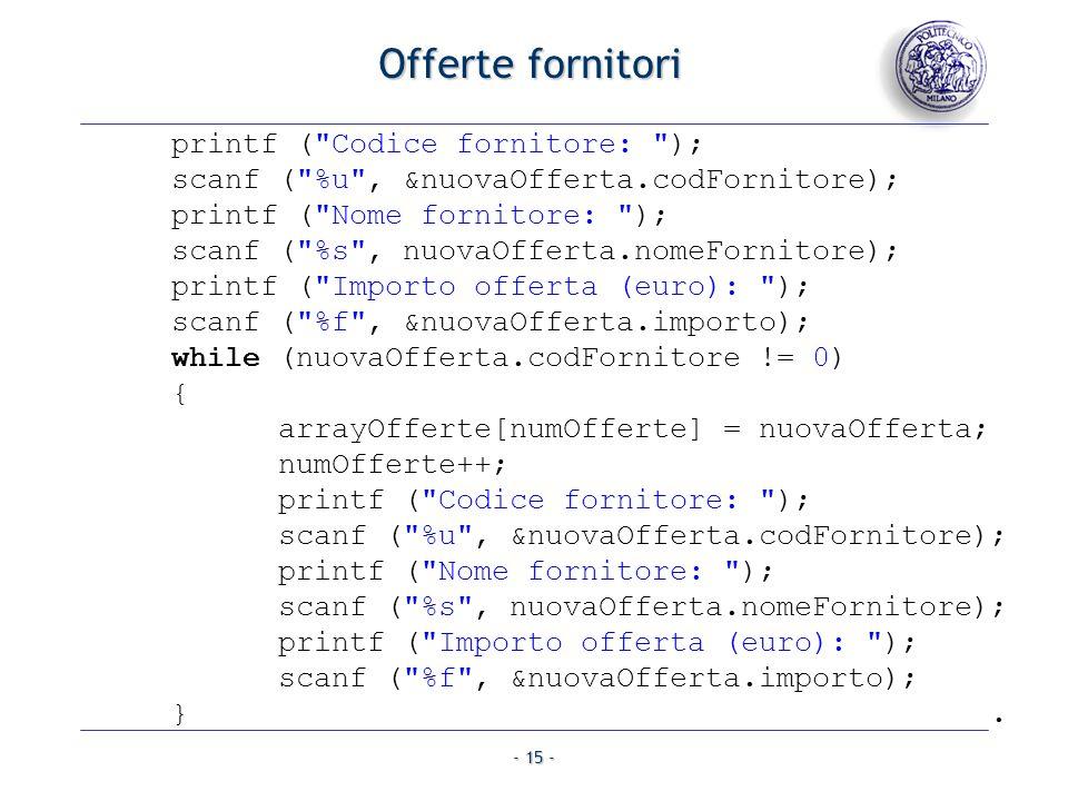- 15 - printf ( Codice fornitore: ); scanf ( %u , &nuovaOfferta.codFornitore); printf ( Nome fornitore: ); scanf ( %s , nuovaOfferta.nomeFornitore); printf ( Importo offerta (euro): ); scanf ( %f , &nuovaOfferta.importo); while (nuovaOfferta.codFornitore != 0) { arrayOfferte[numOfferte] = nuovaOfferta; numOfferte++; printf ( Codice fornitore: ); scanf ( %u , &nuovaOfferta.codFornitore); printf ( Nome fornitore: ); scanf ( %s , nuovaOfferta.nomeFornitore); printf ( Importo offerta (euro): ); scanf ( %f , &nuovaOfferta.importo); }.