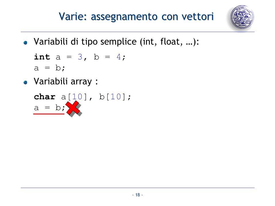 - 18 - Varie: assegnamento con vettori Variabili di tipo semplice (int, float, …): int a = 3, b = 4; a = b; Variabili array : char a[10], b[10]; a = b;