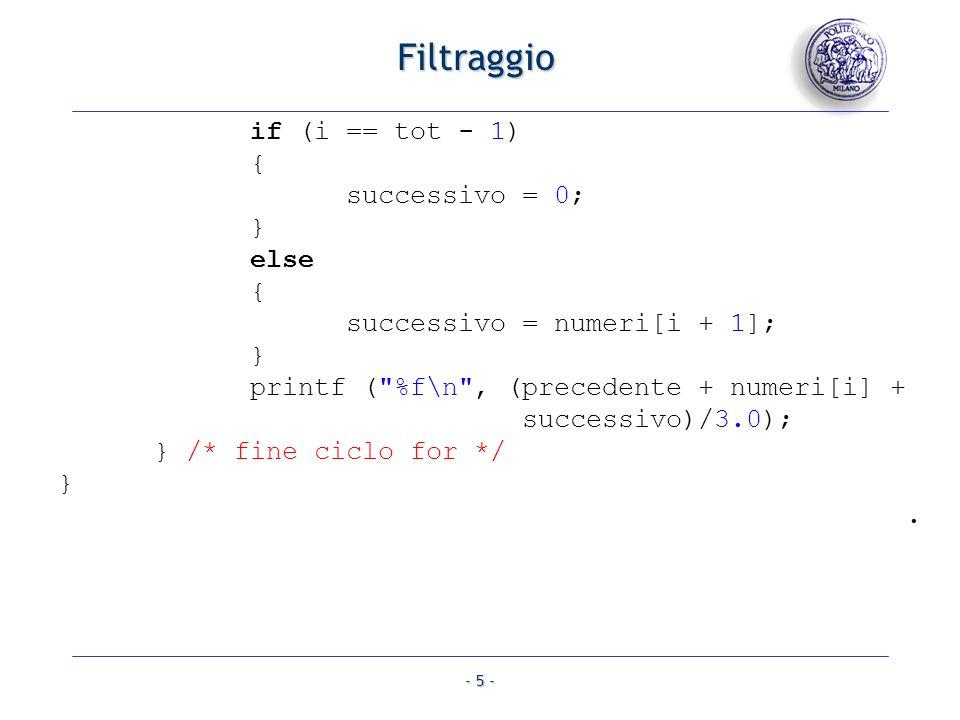 - 5 - Filtraggio if (i == tot - 1) { successivo = 0; } else { successivo = numeri[i + 1]; } printf ( %f\n , (precedente + numeri[i] + successivo)/3.0); } /* fine ciclo for */ }.