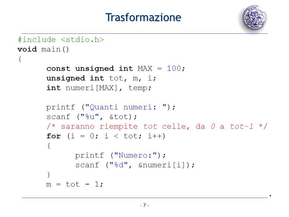 - 7 - #include void main() { const unsigned int MAX = 100; unsigned int tot, m, i; int numeri[MAX], temp; printf ( Quanti numeri: ); scanf ( %u , &tot); /* saranno riempite tot celle, da 0 a tot-1 */ for (i = 0; i < tot; i++) { printf ( Numero: ); scanf ( %d , &numeri[i]); } m = tot - 1;.