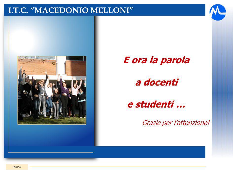 I.T.C. MACEDONIO MELLONI Indice E ora la parola a docenti e studenti … Grazie per lattenzione!