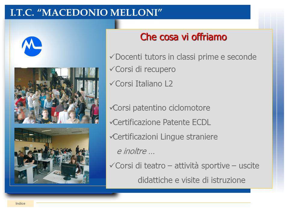 I.T.C. MACEDONIO MELLONI Indice Che cosa vi offriamo Che cosa vi offriamo Docenti tutors in classi prime e seconde Corsi di recupero Corsi Italiano L2