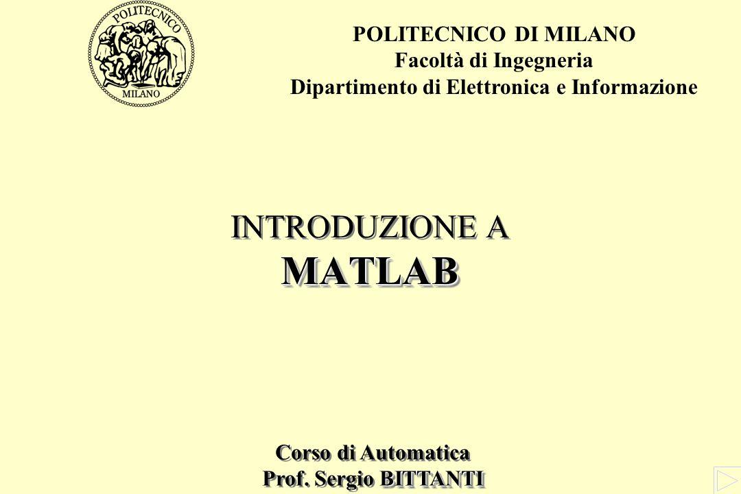 MATLAB INTRODUZIONE A MATLAB POLITECNICO DI MILANO Facoltà di Ingegneria Dipartimento di Elettronica e Informazione Corso di Automatica BITTANTI Prof.