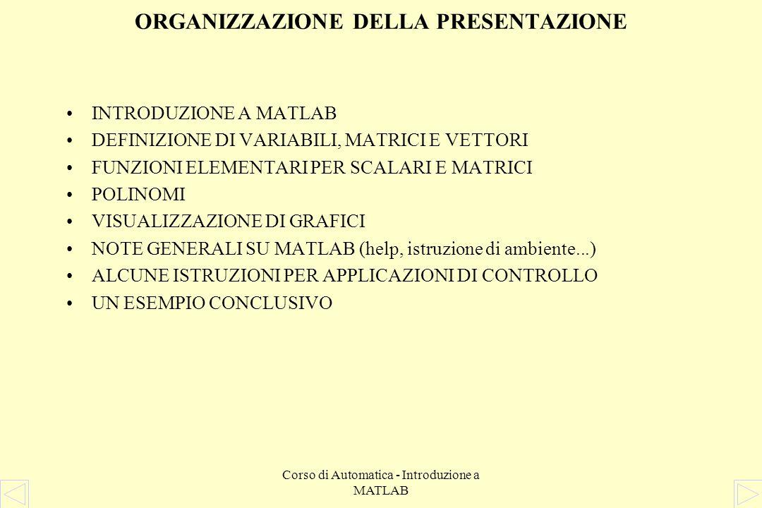 Corso di Automatica - Introduzione a MATLAB ESEMPIO - Implementazione MATLAB » % Definizione della funzione di trasferimento » num = 1; den = [10 0.05 0.1]; » » % Tracciamento del diagramma di Bode di modulo e fase » w = logspace(-2,0,1000); » [m,f] = bode(num,den,w); » m = 20*log10(m); » semilogx(w,m),grid, title(Diagramma del modulo), xlabel(w),ylabel(mod) » semilogx(w,f),grid, title(Diagramma della fase), xlabel(w),ylabel(fase) » » % Tracciamento del diagramma di Nyquist » nyquist(num,den,w) » » % Tracciamento della risposta allimpulso del sistema » t = 0:0.1:1000; » y = impulse(num,den,t); » plot(t,y),grid, title(Risposta impulsiva del sistema), xlabel(t),ylabel(y)
