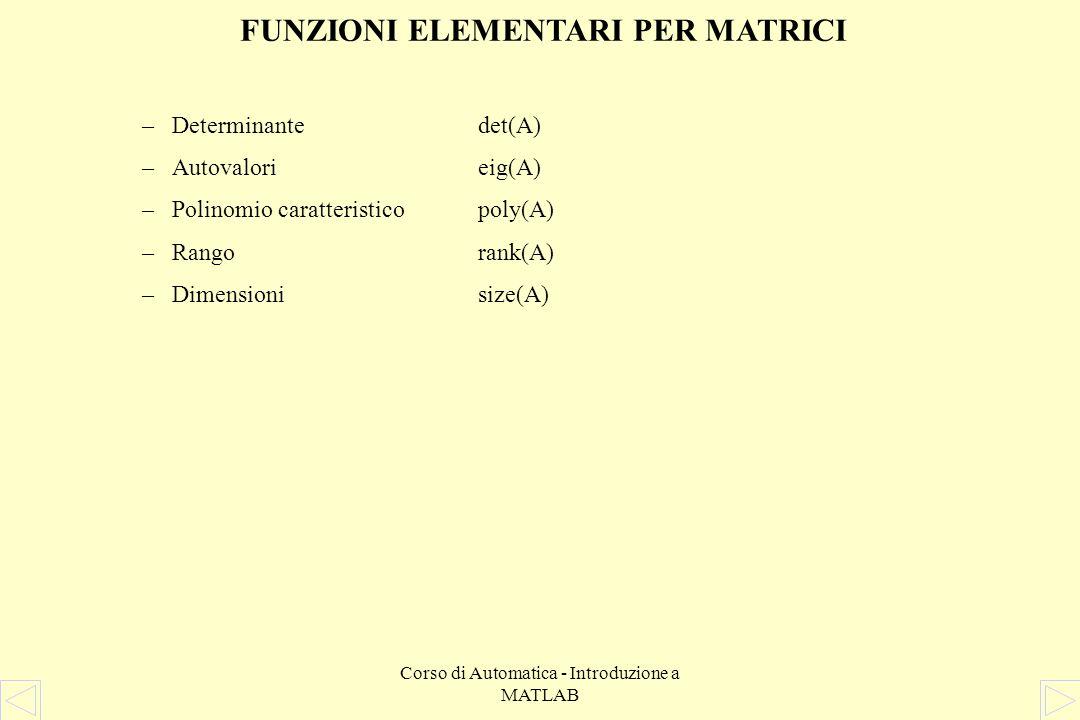 Corso di Automatica - Introduzione a MATLAB FUNZIONI ELEMENTARI PER MATRICI Gli operatori elementari sono: +, -, *, /, \,.*,./,.^ –L'operazione di som