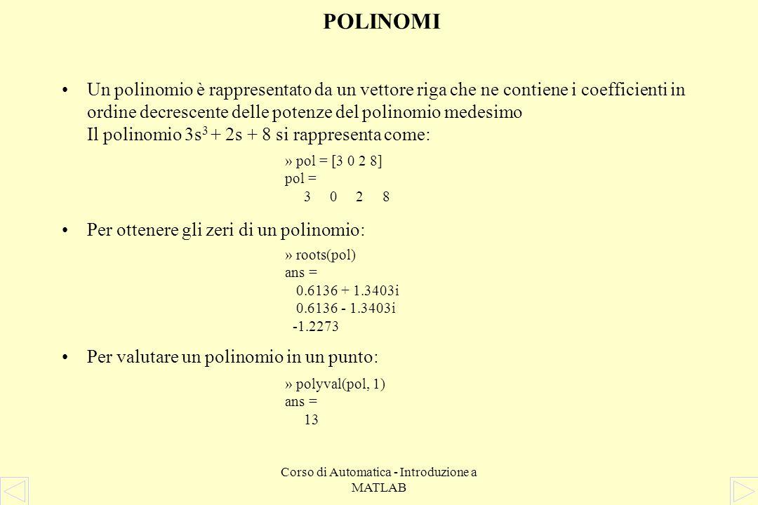 Corso di Automatica - Introduzione a MATLAB FUNZIONI ELEMENTARI PER MATRICI –Determinante det(A) –Autovalorieig(A) –Polinomio caratteristicopoly(A) –Rangorank(A) –Dimensionisize(A)