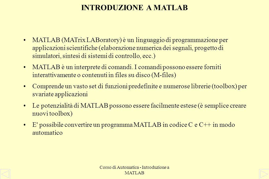 Corso di Automatica - Introduzione a MATLAB POLINOMI Un polinomio è rappresentato da un vettore riga che ne contiene i coefficienti in ordine decrescente delle potenze del polinomio medesimo Il polinomio 3s 3 + 2s + 8 si rappresenta come: Per ottenere gli zeri di un polinomio: Per valutare un polinomio in un punto: » polyval(pol, 1) ans = 13 » roots(pol) ans = 0.6136 + 1.3403i 0.6136 - 1.3403i -1.2273 » pol = [3 0 2 8] pol = 3 0 2 8