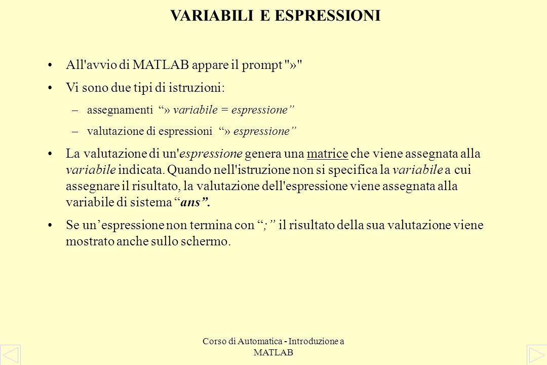 Corso di Automatica - Introduzione a MATLAB VARIABILI E ESPRESSIONI All avvio di MATLAB appare il prompt » Vi sono due tipi di istruzioni: –assegnamenti » variabile = espressione –valutazione di espressioni » espressione La valutazione di un espressione genera una matrice che viene assegnata alla variabile indicata.