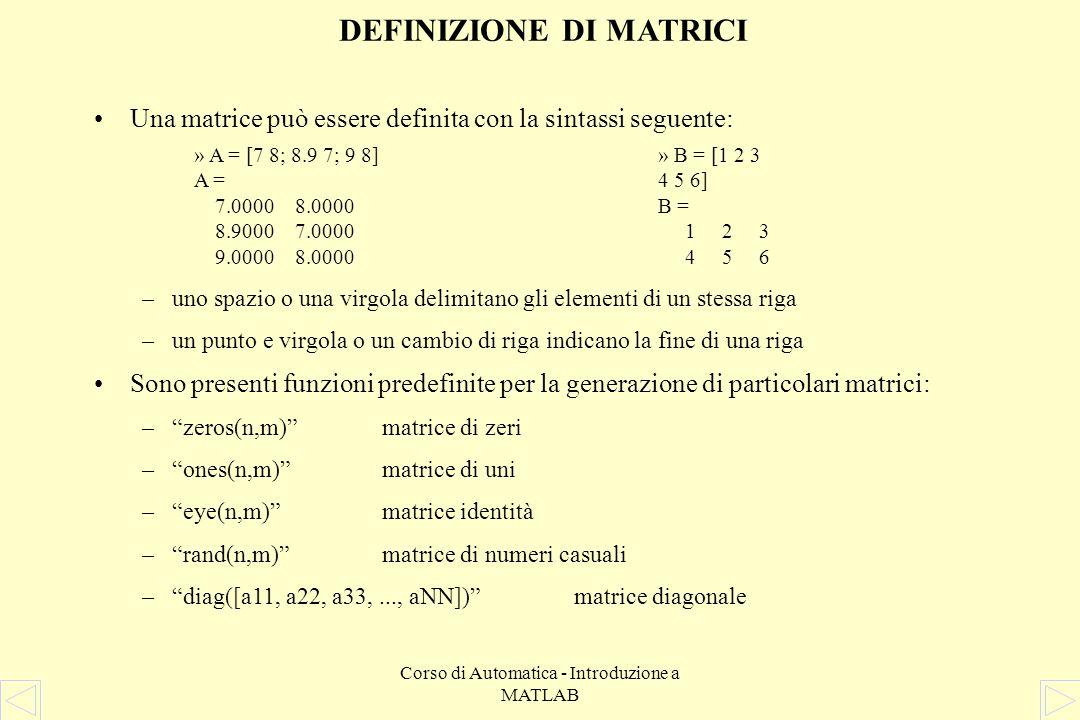Corso di Automatica - Introduzione a MATLAB DEFINIZIONE DI MATRICI Una matrice può essere definita con la sintassi seguente: –uno spazio o una virgola delimitano gli elementi di un stessa riga –un punto e virgola o un cambio di riga indicano la fine di una riga Sono presenti funzioni predefinite per la generazione di particolari matrici: –zeros(n,m)matrice di zeri –ones(n,m)matrice di uni –eye(n,m)matrice identità –rand(n,m)matrice di numeri casuali –diag([a11, a22, a33,..., aNN])matrice diagonale » A = [7 8; 8.9 7; 9 8] A = 7.0000 8.0000 8.9000 7.0000 9.0000 8.0000 » B = [1 2 3 4 5 6] B = 1 2 3 4 5 6