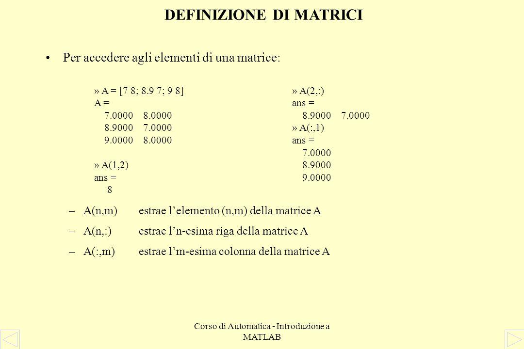 Corso di Automatica - Introduzione a MATLAB Per accedere agli elementi di una matrice: –A(n,m)estrae lelemento (n,m) della matrice A –A(n,:)estrae ln-esima riga della matrice A –A(:,m)estrae lm-esima colonna della matrice A DEFINIZIONE DI MATRICI » A = [7 8; 8.9 7; 9 8] A = 7.0000 8.0000 8.9000 7.0000 9.0000 8.0000 » A(1,2) ans = 8 » A(2,:) ans = 8.9000 7.0000 » A(:,1) ans = 7.0000 8.9000 9.0000
