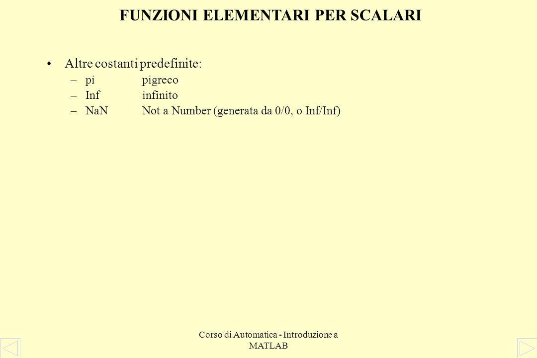 Corso di Automatica - Introduzione a MATLAB FUNZIONI ELEMENTARI PER SCALARI Gli operatori aritmetici presenti in MATLAB sono: + (somma), - (differenza), * (prodotto), / (quoziente), ^ (elevamento a potenza) Funzioni matematiche elementari: –absvalore assoluto di un numero complesso –anglefase di un numero complesso –conjcomplesso coniugato –expesponenziale in base e –real, imagparte reale e parte immaginaria di un numero complesso –log, log10logaritmo naturale ed in base 10 –sqrtradice quadrata Funzioni trigonometriche –sin, cosseno, coseno –tantangente –asin, acosarco seno, arco coseno –atanarco tangente Le variabili i e j sono predefinite uguali alla radice quadrata di -1