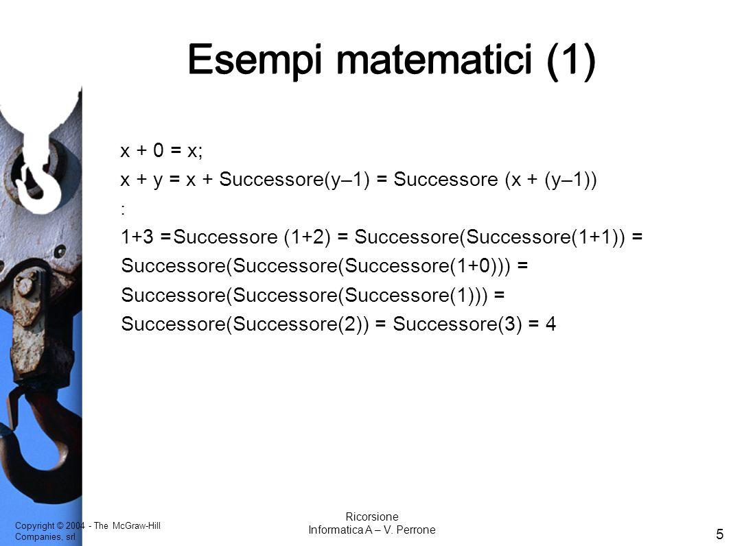 Copyright © 2004 - The McGraw-Hill Companies, srl 5 Ricorsione Informatica A – V. Perrone Esempi matematici (1) x + 0 = x; x + y = x + Successore(y–1)