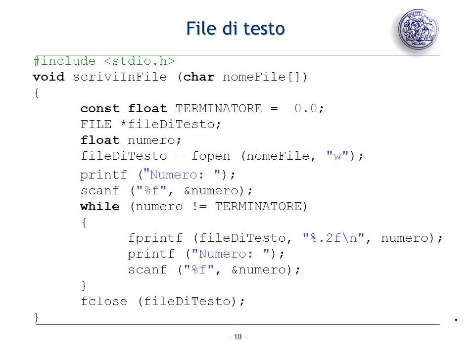 - 10 - File di testo #include void scriviInFile (char nomeFile[]) { const float TERMINATORE = 0.0; FILE *fileDiTesto; float numero; fileDiTesto = fope