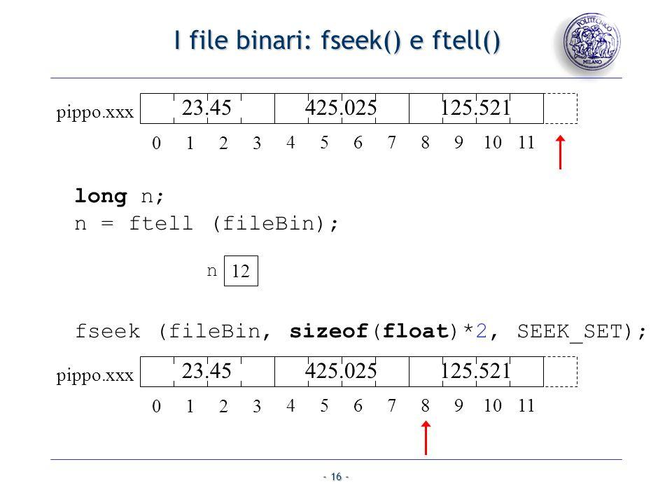 - 16 - I file binari: fseek() e ftell() I file binari: fseek() e ftell() fseek (fileBin, sizeof(float)*2, SEEK_SET); long n; n = ftell (fileBin); 12 n