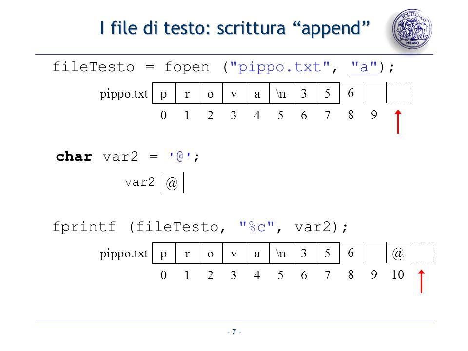 - 8 - I file di testo: riepilogo Quando si scrive un dato con fprintf(), bisogna inserire un carattere terminatore che ne indichi la fine: \n, \t, Il carattere terminatore serve quando si utilizza la fscanf() perché questultima si accorga che il dato da leggere è terminato Nel caso di %c, non è strettamente necessario Il file va prima aperto, poi letto/scritto e infine chiuso apertura usando w, r, a.
