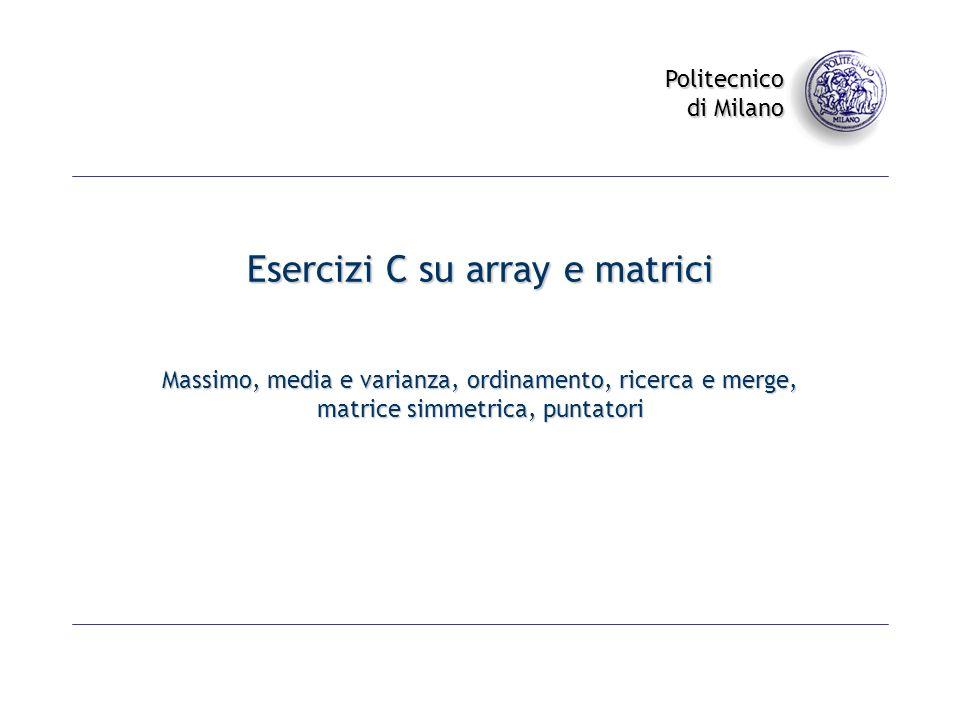 Politecnico di Milano Esercizi C su array e matrici Massimo, media e varianza, ordinamento, ricerca e merge, matrice simmetrica, puntatori